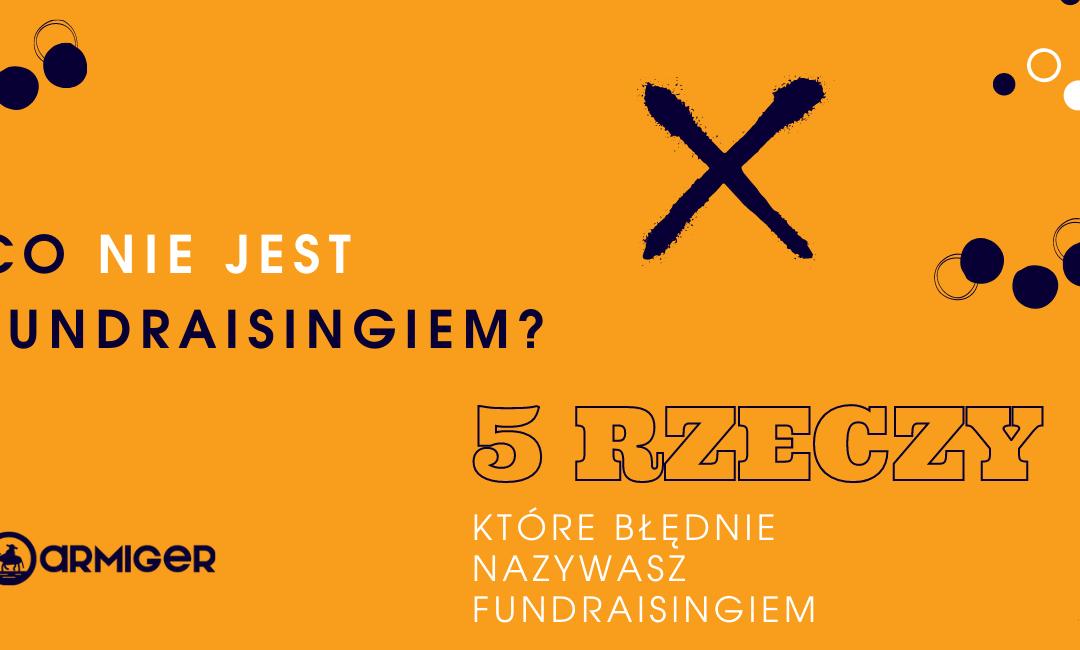 Co nie jest fundraisingiem – 5 rzeczy, które błędnie nazywasz fundraisingiem
